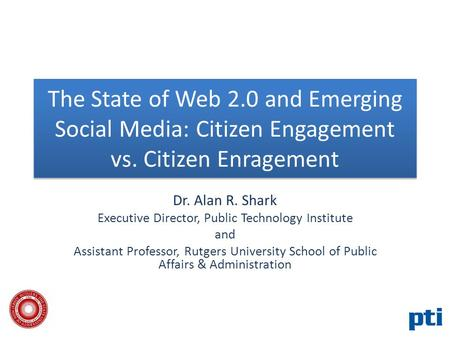 The State of Web 2.0 and Emerging Social Media: Citizen Engagement vs. Citizen Enragement Dr. Alan R. Shark Executive Director, Public Technology Institute.