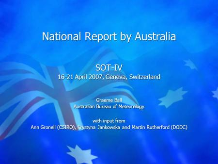National Report by Australia SOT-IV 16-21 April 2007, Geneva, Switzerland Graeme Ball Australian Bureau of Meteorology with input from Ann Gronell (CSIRO),
