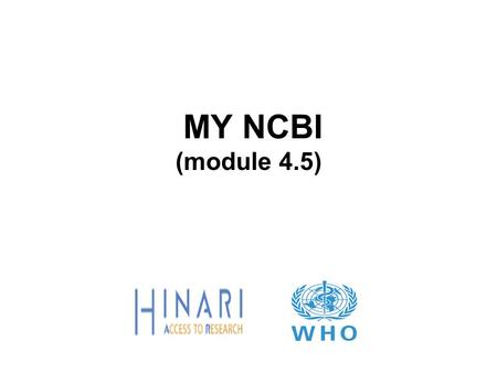 MY NCBI (module 4.5). Part 5 – My NCBI Instructions This part of the course is a PowerPoint demonstration intended to give a guided tour of the PubMed.