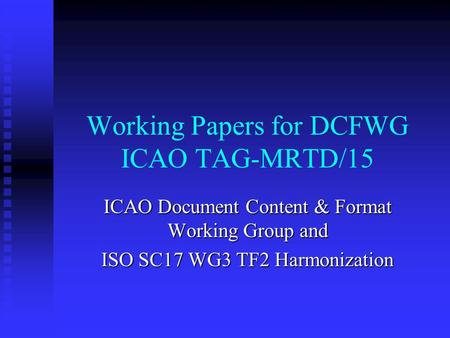 Working Papers for DCFWG ICAO TAG-MRTD/15 ICAO Document Content & Format Working Group and ISO SC17 WG3 TF2 Harmonization.