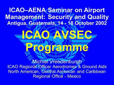 ICAO AVSEC Programme Michiel Vreedenburgh ICAO Regional Officer Aerodromes & Ground Aids North American, Central American and Caribbean Regional Office.