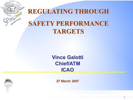 1 Vince Galotti Chief/ATMICAO 27 March 2007 REGULATING THROUGH SAFETY PERFORMANCE TARGETS.
