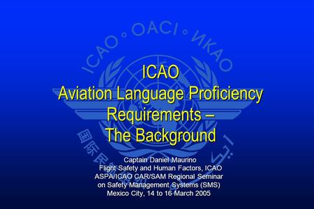 ICAO Aviation Language Proficiency Requirements – The Background Captain Daniel Maurino Captain Daniel Maurino Flight Safety and Human Factors, ICAO Flight.