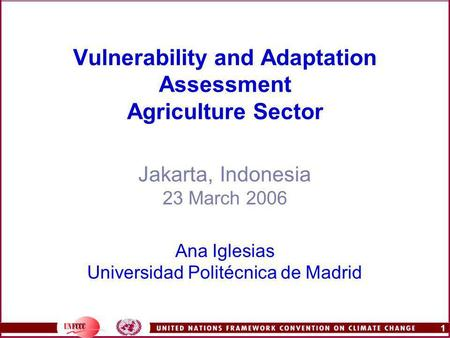 1 Vulnerability and Adaptation Assessment Agriculture Sector Jakarta, Indonesia 23 March 2006 Ana Iglesias Universidad Politécnica de Madrid.