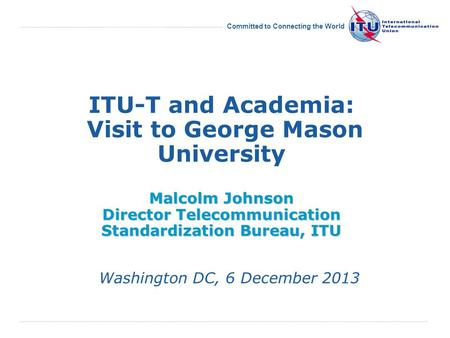 Committed to Connecting the World Malcolm Johnson Director Telecommunication Standardization Bureau, ITU ITU-T and Academia: Visit to George Mason University.
