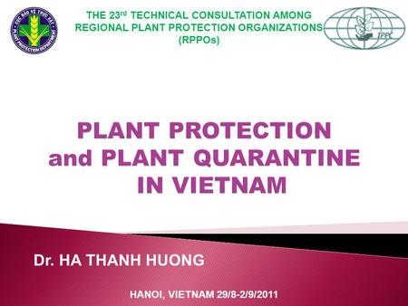 Dr. HA THANH HUONG HANOI, VIETNAM 29/8-2/9/2011 THE 23 rd TECHNICAL CONSULTATION AMONG REGIONAL PLANT PROTECTION ORGANIZATIONS (RPPOs)