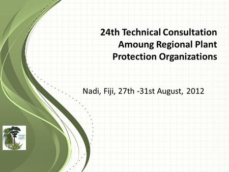 24th Technical Consultation Amoung Regional Plant Protection Organizations Nadi, Fiji, 27th -31st August, 2012.