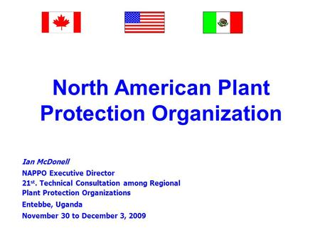 North American Plant Protection Organization Ian McDonell NAPPO Executive Director 21 st. Technical Consultation among Regional Plant Protection Organizations.