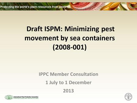 Draft ISPM: Minimizing pest movement by sea containers (2008-001) IPPC Member Consultation 1 July to 1 December 2013.