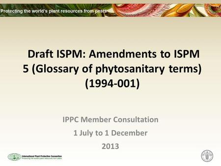 Draft ISPM: Amendments to ISPM 5 (Glossary of phytosanitary terms) (1994-001) IPPC Member Consultation 1 July to 1 December 2013.