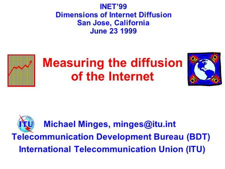 Michael Minges, Telecommunication Development Bureau (BDT) International Telecommunication Union (ITU) INET'99 Dimensions of Internet Diffusion.