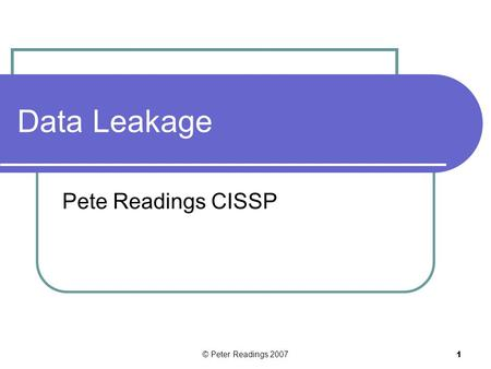 © Peter Readings 2007 1 Data Leakage Pete Readings CISSP.