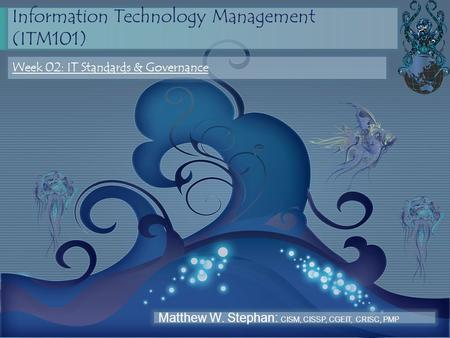 Information Technology Management (ITM101) Week 02: IT Standards & Governance Matthew W. Stephan: CISM, CISSP, CGEIT, CRISC, PMP.