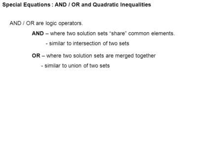 "Special Equations : AND / OR and Quadratic Inequalities AND / OR are logic operators. AND – where two solution sets ""share"" common elements. - similar."
