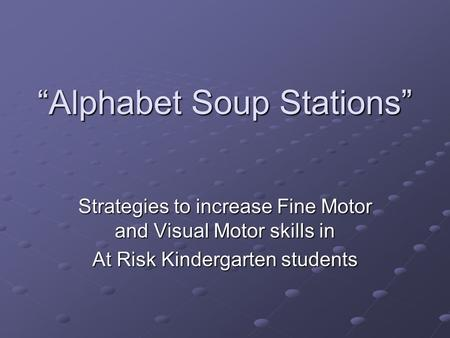 """Alphabet Soup Stations"" Strategies to increase Fine Motor and Visual Motor skills in At Risk Kindergarten students."