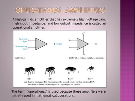 A high-gain dc amplifier that has extremely high voltage gain, high input impedance, and low output impedance is called an operational amplifier. The term.