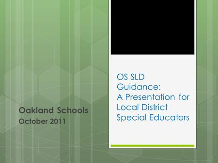 OS SLD Guidance: A Presentation for Local District Special Educators Oakland Schools October 2011.