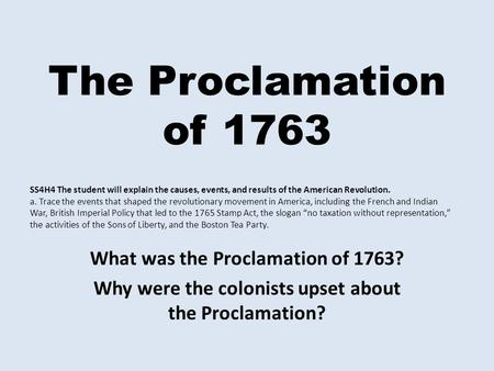 The Proclamation of 1763 What was the Proclamation of 1763? Why were the colonists upset about the Proclamation? SS4H4 The student will explain the causes,