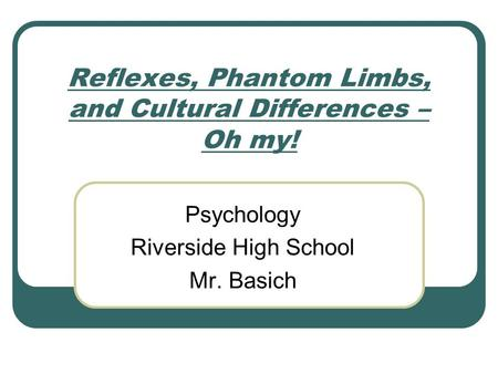 Reflexes, Phantom Limbs, and Cultural Differences – Oh my! Psychology Riverside High School Mr. Basich.