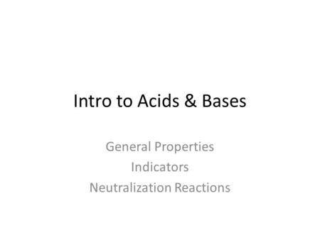 Intro to Acids & Bases General Properties Indicators Neutralization Reactions.