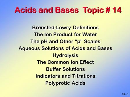 "15 - 1 Brønsted-Lowry Definitions The Ion Product for Water The pH and Other ""p"" Scales Aqueous Solutions of Acids and Bases Hydrolysis The Common Ion."