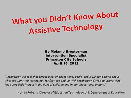 By Melanie Broxterman Intervention Specialist Princeton City Schools April 18, 2012 Technology is a tool that serves a set of educational goals, and if.