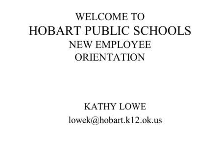 WELCOME TO HOBART PUBLIC SCHOOLS NEW EMPLOYEE ORIENTATION KATHY LOWE