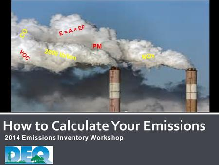 2014 Emissions Inventory Workshop How to Calculate Your Emissions CO VOC E = A × EF PM NOx 2000 lb/ton.