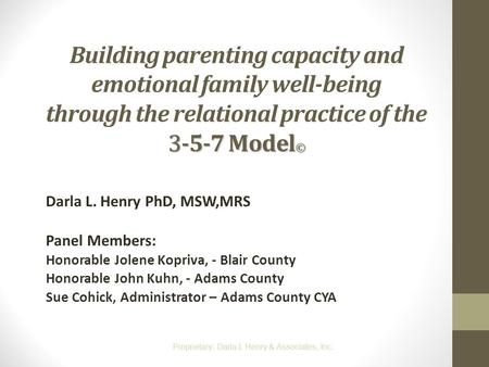 Building parenting capacity and emotional family well-being through the relational practice of the 3-5-7 Model© Darla L. Henry PhD, MSW,MRS Panel Members: