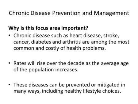 Chronic Disease Prevention and Management Why is this focus area important? Chronic disease such as heart disease, stroke, cancer, diabetes and arthritis.