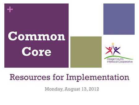 + Resources for Implementation Monday, August 13, 2012 Common Core.