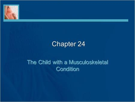 Chapter 24 The Child with a Musculoskeletal Condition.