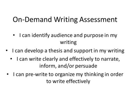 On-Demand Writing Assessment I can identify audience and purpose in my writing I can develop a thesis and support in my writing I can write clearly and.