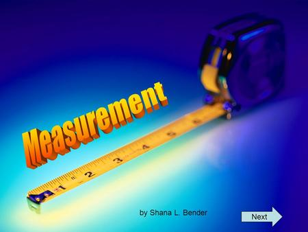 By Shana L. Bender Next. What does it mean to measure? Welcome to the world of measurement! In this lesson, you will begin to explore the questions What.
