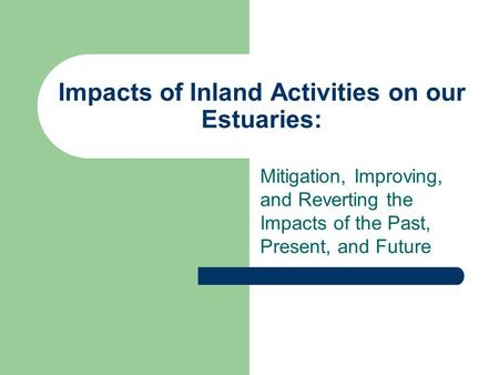 Impacts of Inland Activities on our Estuaries: Mitigation, Improving, and Reverting the Impacts of the Past, Present, and Future.