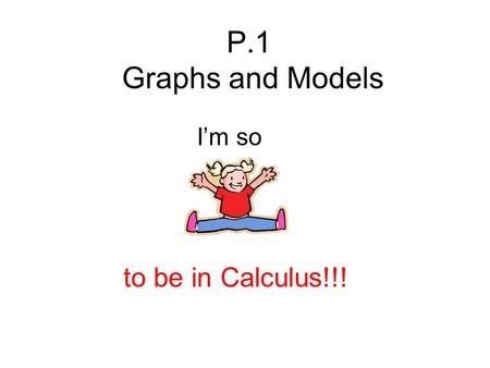 P.1 Graphs and Models I'm so to be in Calculus!!!.
