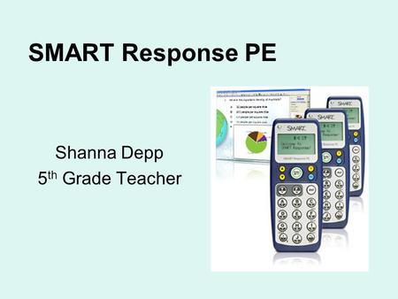 SMART Response PE Shanna Depp 5 th Grade Teacher.