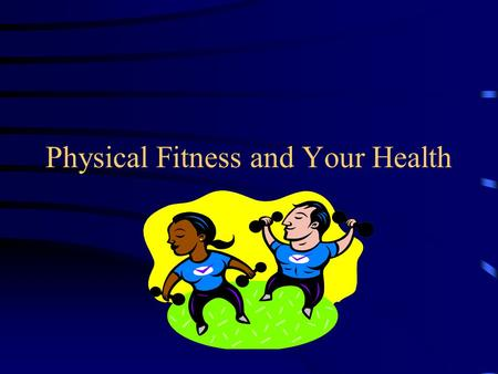 "Physical Fitness and Your Health. What is Physical Fitness? ""The ability to carry out daily tasks easily and have enough reserve energy to respond to."