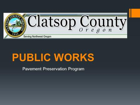 PUBLIC WORKS Pavement Preservation Program. 231 MILES TOTAL 184 MILES SURFACED 47 MILES GRAVEL Clatsop County Overview Three Districts: District 1 Astoria.