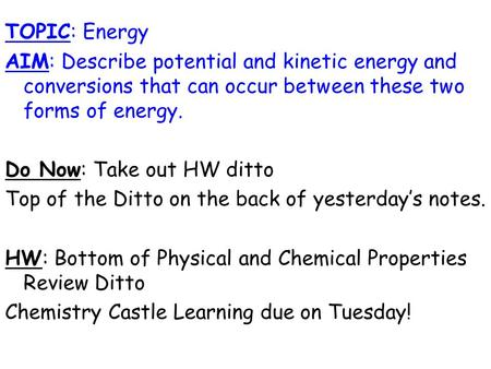 TOPIC: Energy AIM: Describe potential and kinetic energy and conversions that can occur between these two forms of energy. Do Now: Take out HW ditto Top.