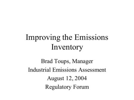 Improving the Emissions Inventory Brad Toups, Manager Industrial Emissions Assessment August 12, 2004 Regulatory Forum.
