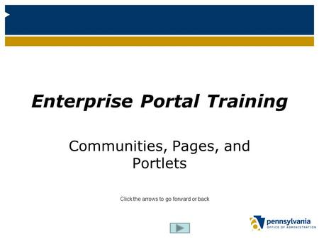 Enterprise Portal Enterprise Portal Training Communities, Pages, and Portlets Click the arrows to go forward or back.
