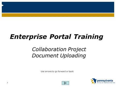 Enterprise Portal Training Collaboration Project Document Uploading Use arrows to go forward or back 1.