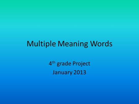 Multiple Meaning Words 4 th grade Project January 2013.