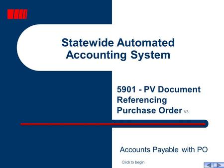 Statewide Automated Accounting System 5901 - PV Document Referencing Purchase Order V3 Click to begin. Accounts Payable with PO.