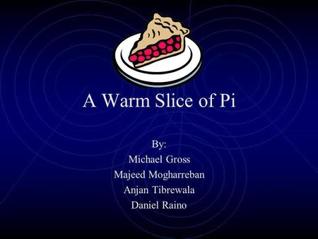 A Warm Slice of Pi By: Michael Gross Majeed Mogharreban Anjan Tibrewala Daniel Raino.