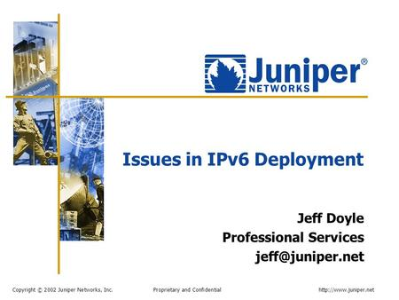 Copyright © 2002 Juniper Networks, Inc. Proprietary and Confidentialhttp://www.juniper.net Issues in IPv6 Deployment Jeff Doyle Professional Services