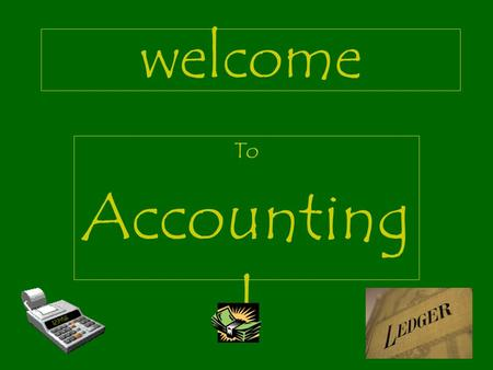 welcome To Accounting I PENCILS AND ERASERS MECHANICAL PENCILS ARE BEST MUST HAVE A WHITE ERASER TEN-KEY CALCULATORS NO SCIENTIFIC CALCULATORS POCKET.