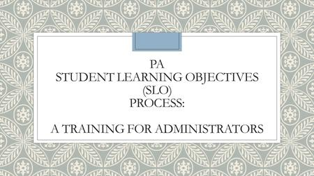PA STUDENT LEARNING OBJECTIVES (SLO) PROCESS: A TRAINING FOR ADMINISTRATORS.