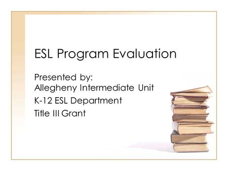 ESL Program Evaluation Presented by: Allegheny Intermediate Unit K-12 ESL Department Title III Grant.